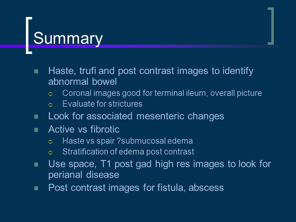 Summary Haste, trufi and post contrast images to identify abnormal bowel. Coronal images good for terminal ileum, overall picture.