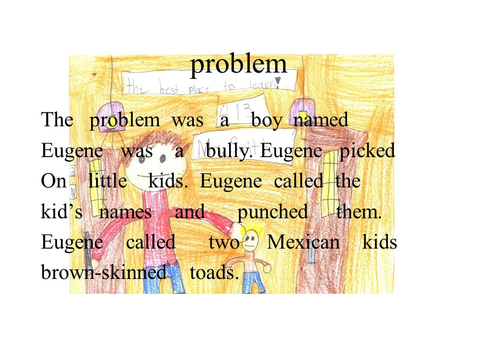 problem The problem was a boy named Eugene was a bully. Eugene picked