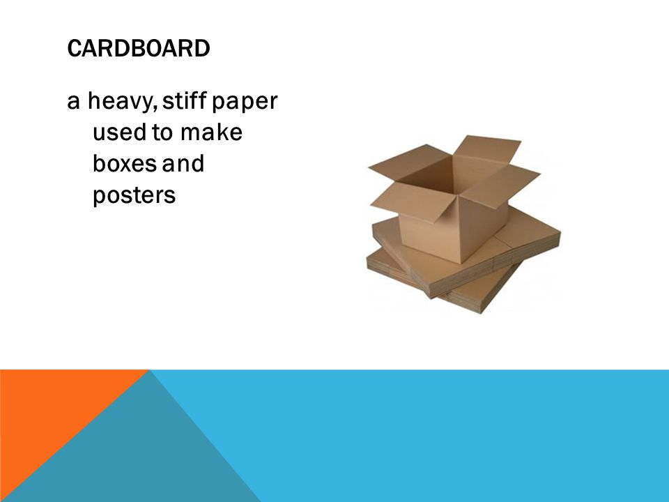 cardboard a heavy, stiff paper used to make boxes and posters