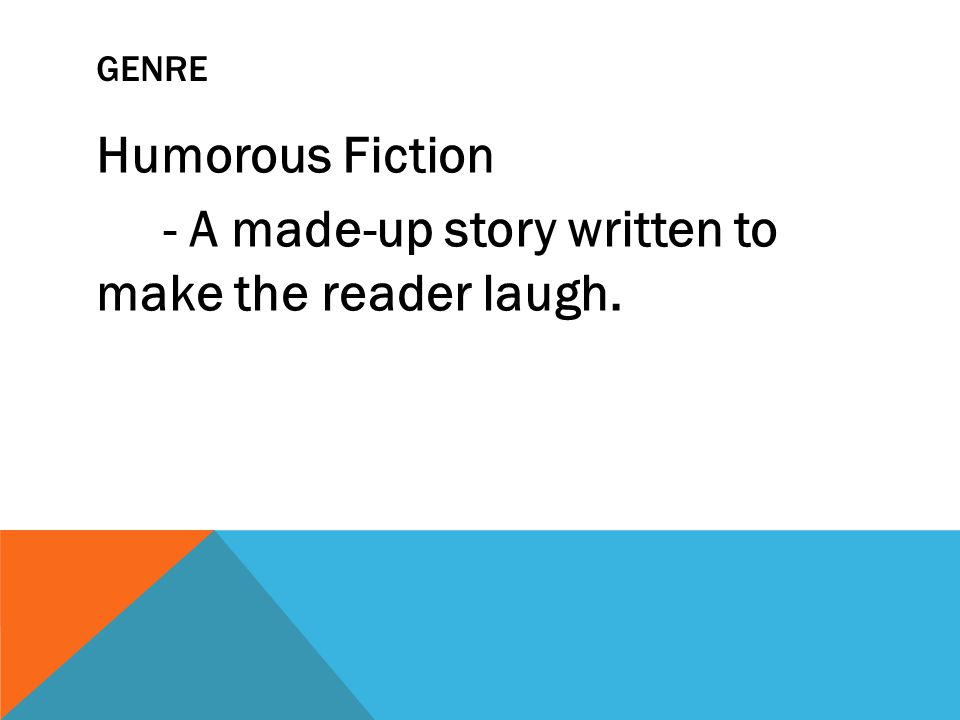Humorous Fiction - A made-up story written to make the reader laugh.