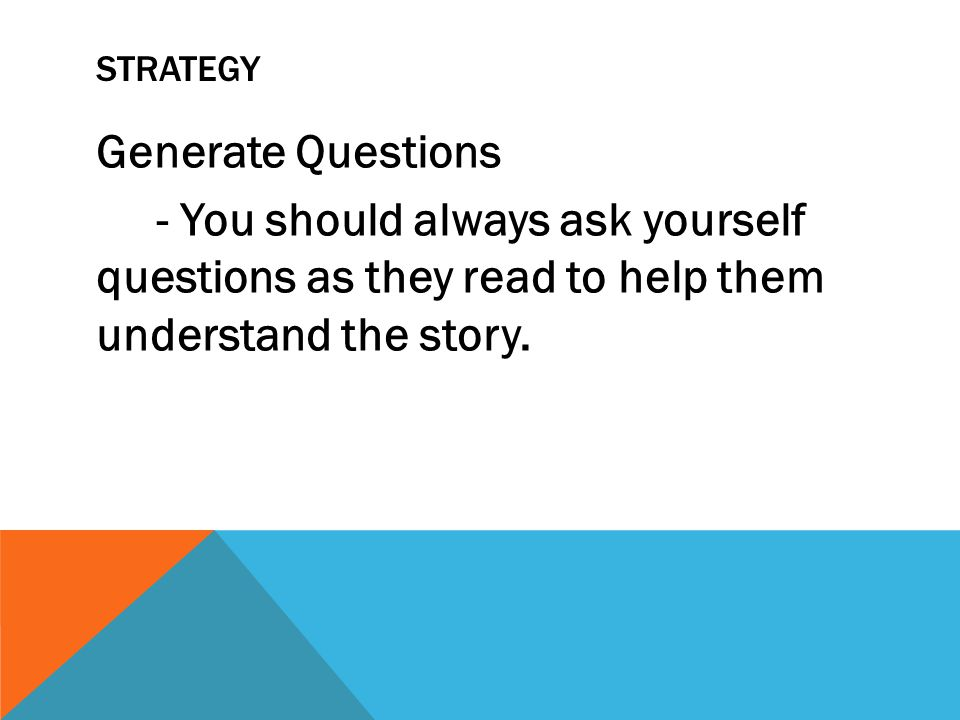 Strategy Generate Questions - You should always ask yourself questions as they read to help them understand the story.