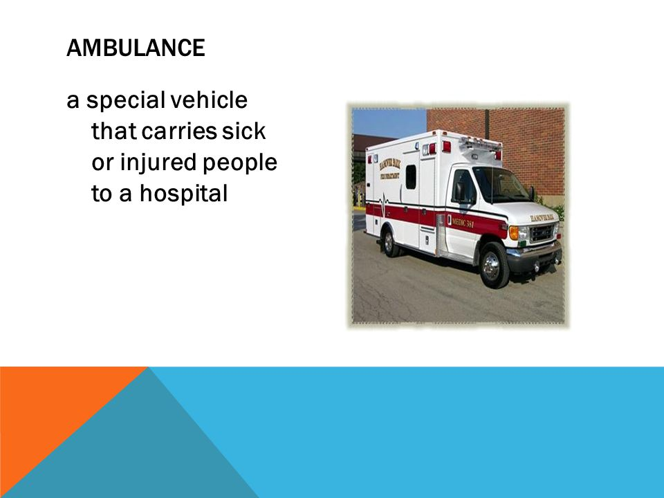 ambulance a special vehicle that carries sick or injured people to a hospital