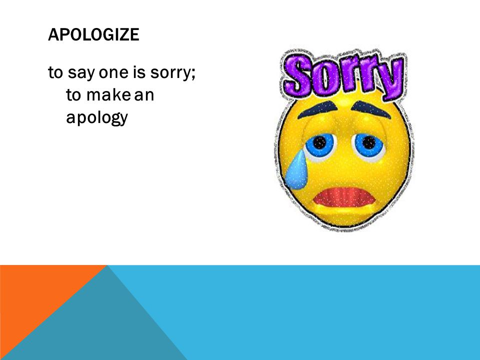 apologize to say one is sorry; to make an apology