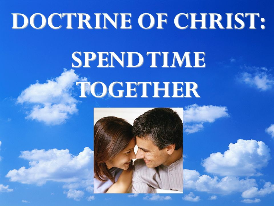 DOCTRINE OF CHRIST: SPEND TIME TOGETHER