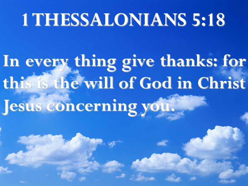1 THESSALONIANS 5:18 In every thing give thanks: for this is the will of God in Christ Jesus concerning you.