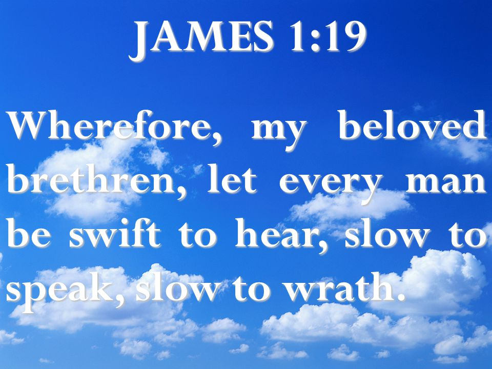 JAMES 1:19 Wherefore, my beloved brethren, let every man be swift to hear, slow to speak, slow to wrath.