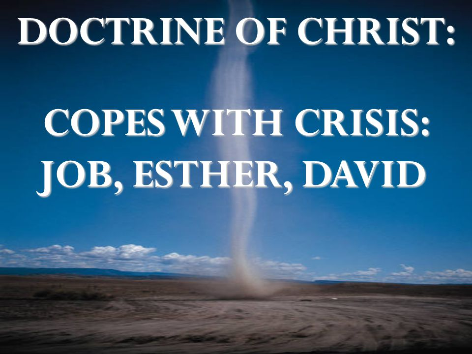 DOCTRINE OF CHRIST: COPES WITH CRISIS: JOB, ESTHER, DAVID