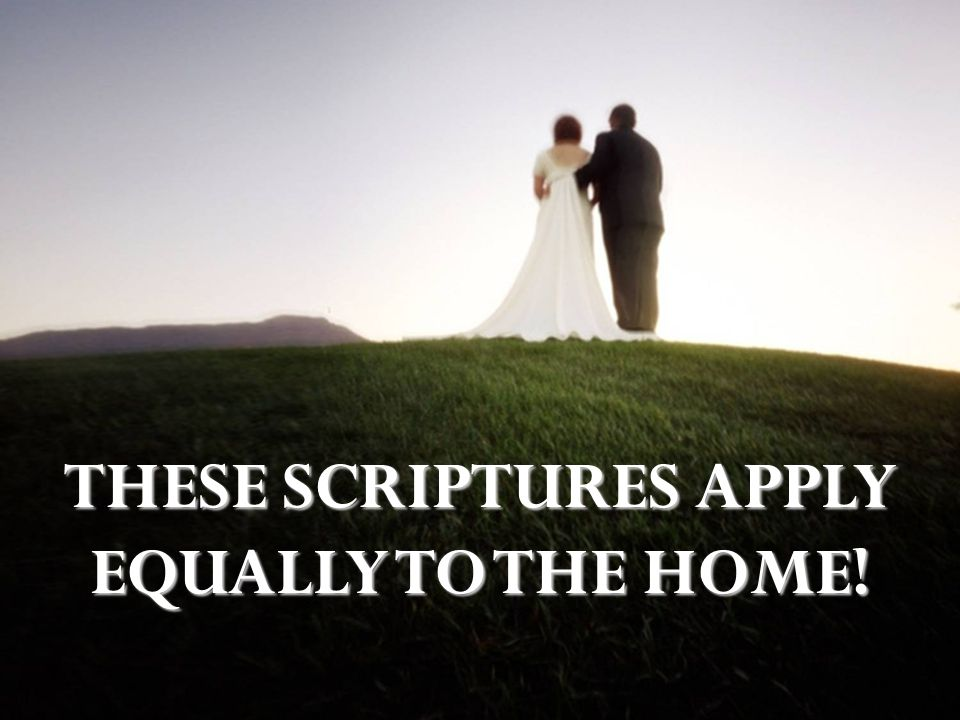 THESE SCRIPTURES APPLY EQUALLY TO THE HOME!