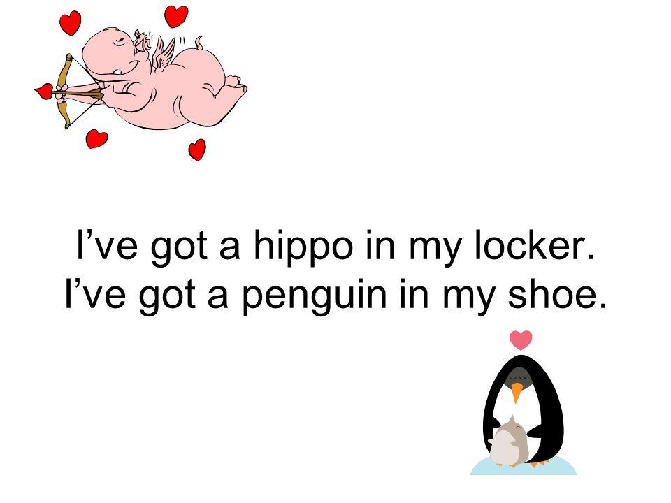 I've got a hippo in my locker. I've got a penguin in my shoe.