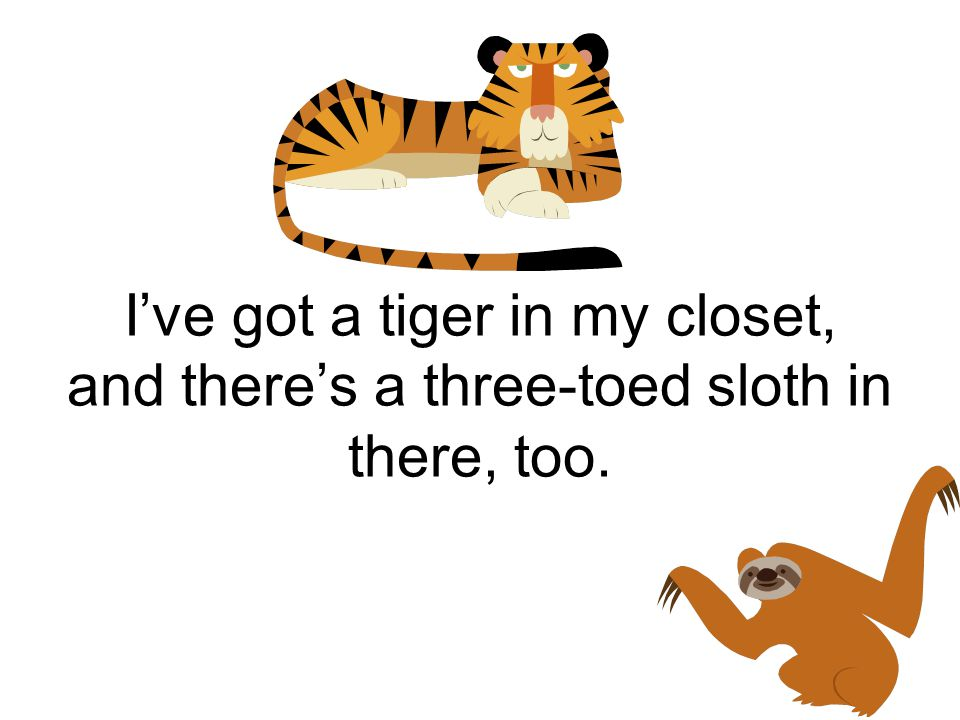 I've got a tiger in my closet, and there's a three-toed sloth in there, too.