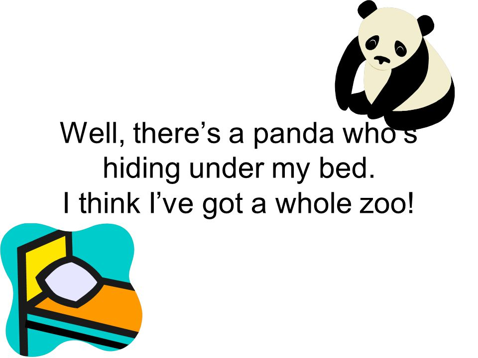Well, there's a panda who's hiding under my bed