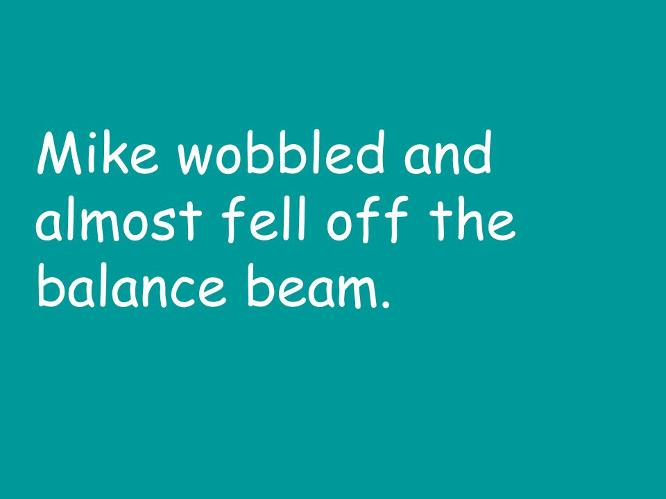 Mike wobbled and almost fell off the balance beam.