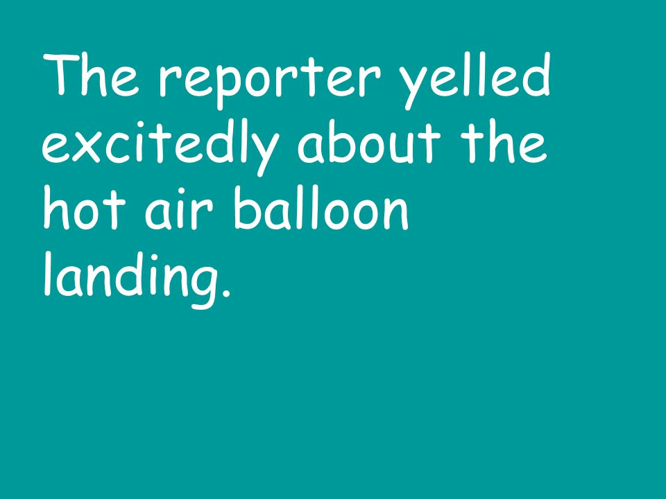 The reporter yelled excitedly about the hot air balloon landing.
