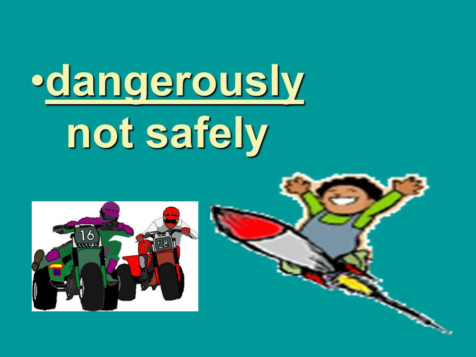 dangerously not safely