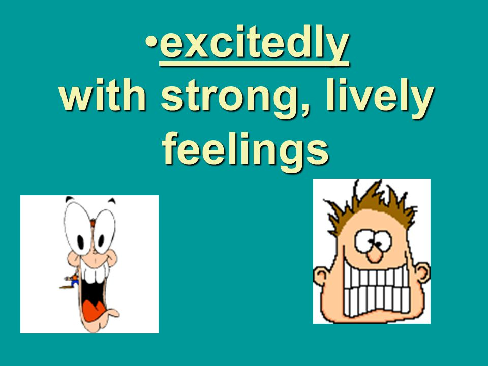 excitedly with strong, lively feelings