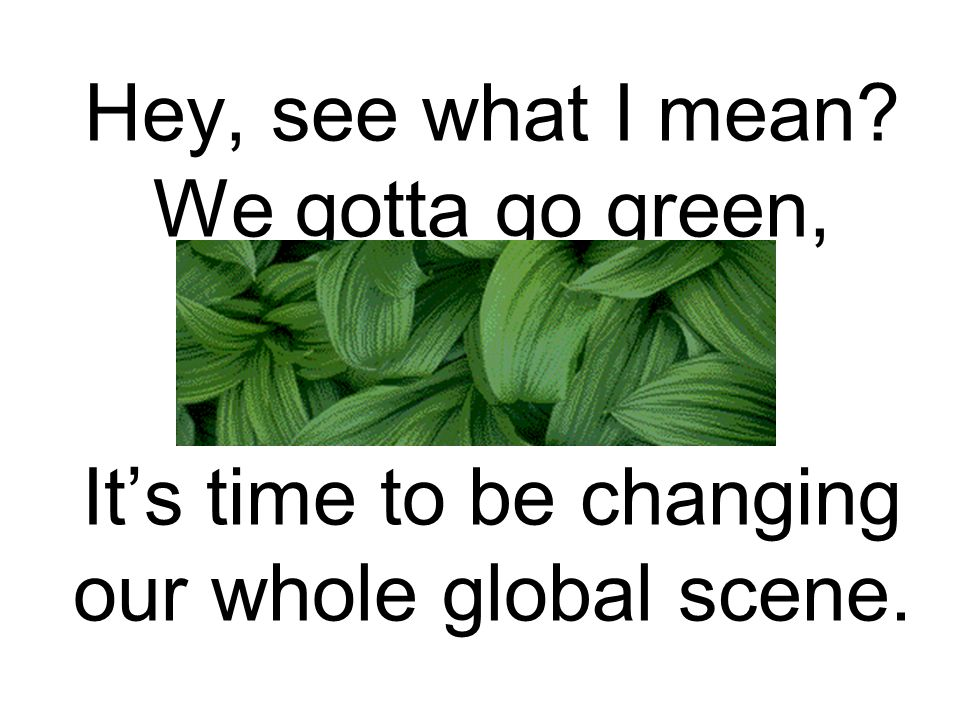 Hey, see what I mean We gotta go green, It's time to be changing our whole global scene.