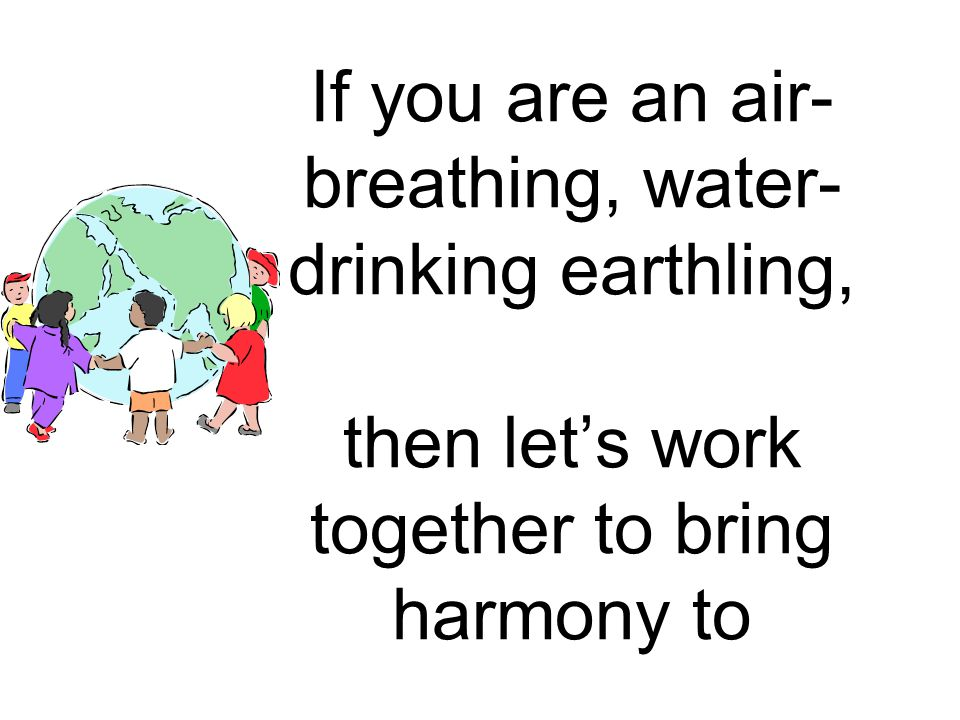 If you are an air-breathing, water-drinking earthling, then let's work together to bring harmony to