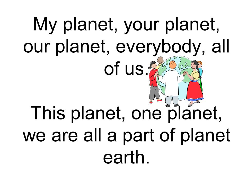 My planet, your planet, our planet, everybody, all of us