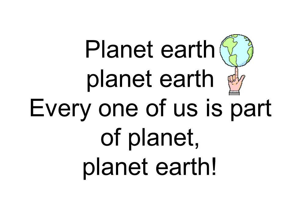 Planet earth planet earth Every one of us is part of planet, planet earth!
