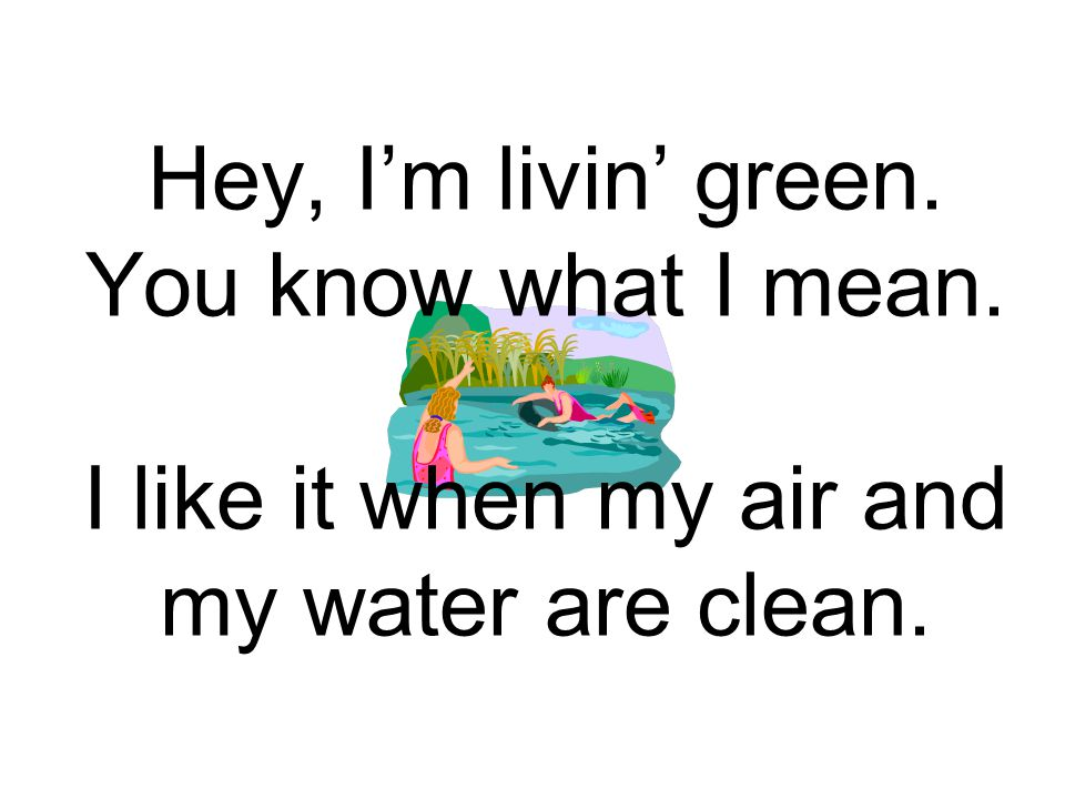 Hey, I'm livin' green. You know what I mean