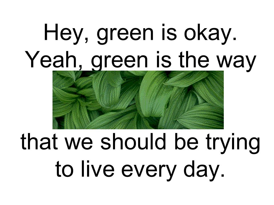 Hey, green is okay. Yeah, green is the way that we should be trying to live every day.