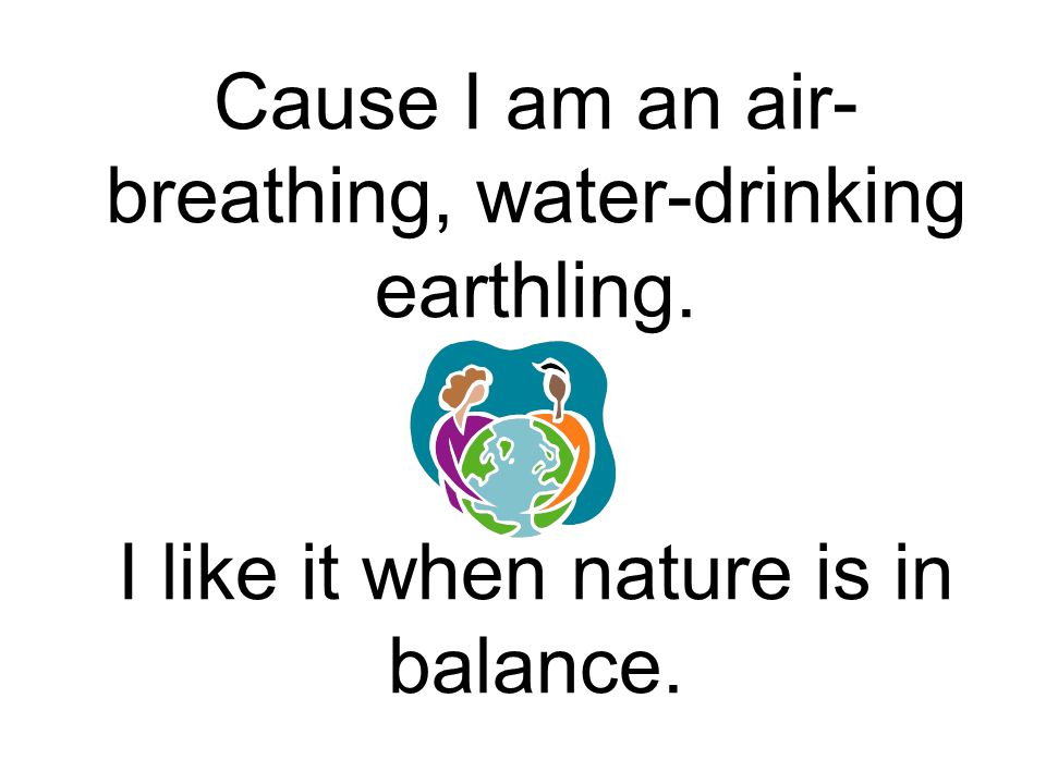 Cause I am an air-breathing, water-drinking earthling