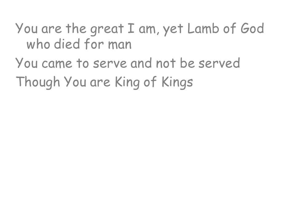 You are the great I am, yet Lamb of God who died for man