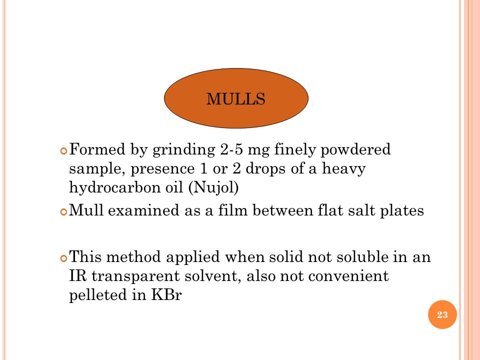 MULLS Formed by grinding 2-5 mg finely powdered sample, presence 1 or 2 drops of a heavy hydrocarbon oil (Nujol)