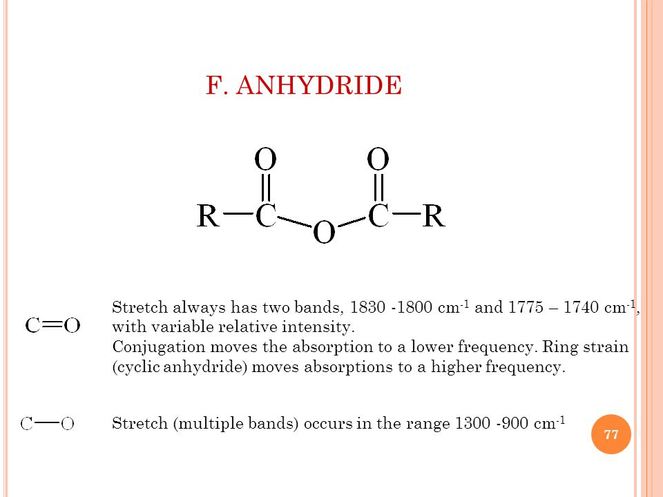 F. ANHYDRIDE Stretch always has two bands, 1830 -1800 cm-1 and 1775 – 1740 cm-1, with variable relative intensity.