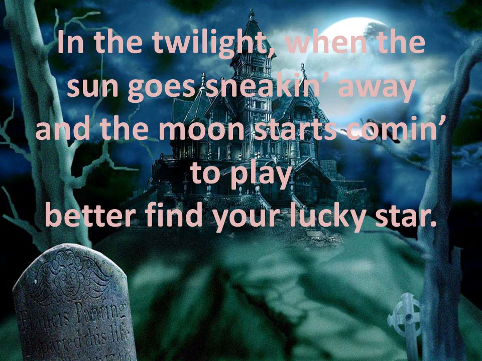 In the twilight, when the sun goes sneakin' away and the moon starts comin' to play better find your lucky star.