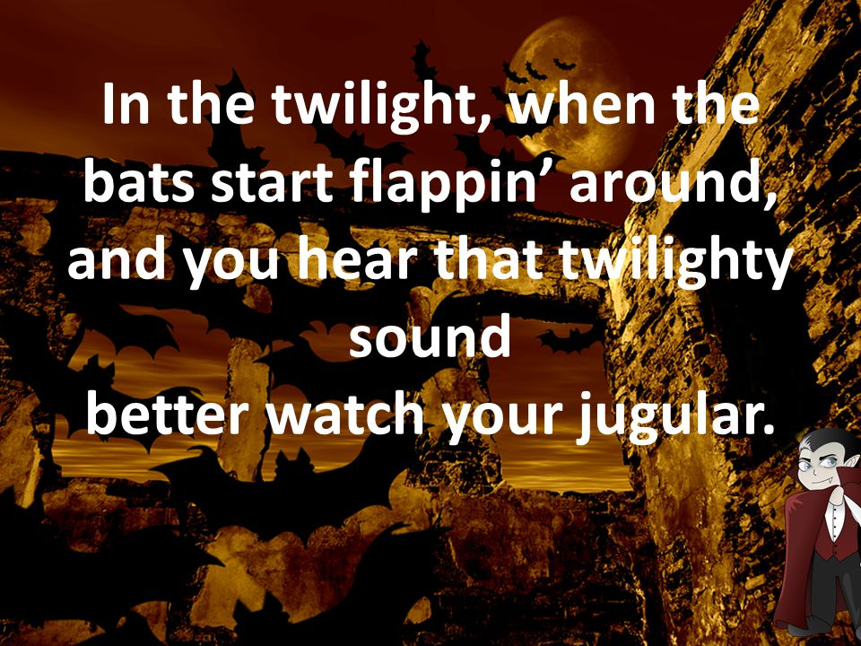In the twilight, when the bats start flappin' around, and you hear that twilighty sound better watch your jugular.