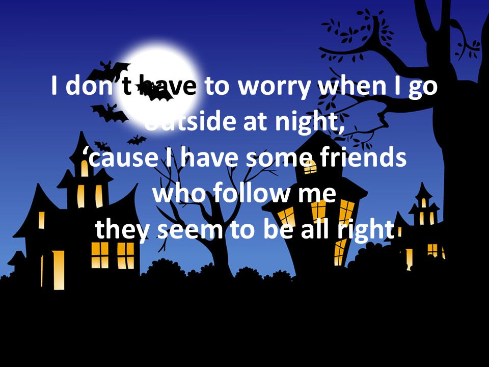 I don't have to worry when I go outside at night, 'cause I have some friends who follow me they seem to be all right