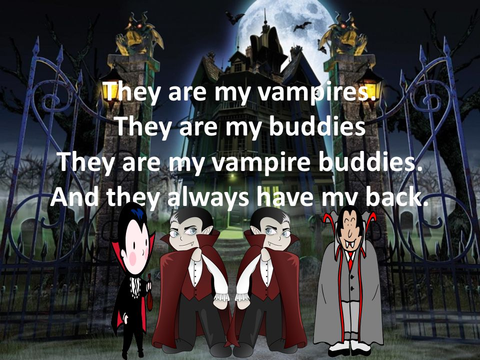 They are my vampires. They are my buddies They are my vampire buddies