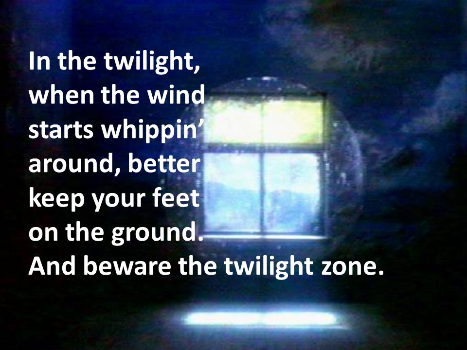 In the twilight, when the wind starts whippin' around, better keep your feet on the ground.