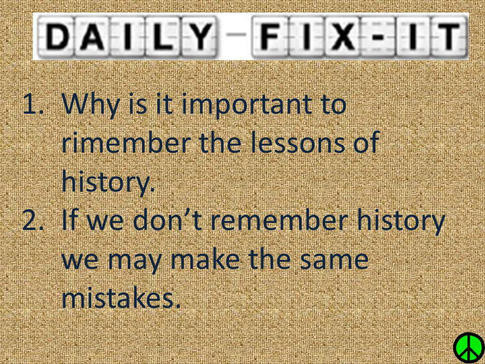 Why is it important to rimember the lessons of history.