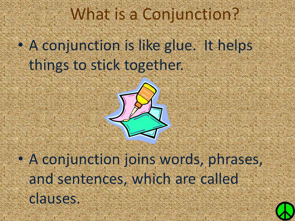 What is a Conjunction A conjunction is like glue. It helps things to stick together.