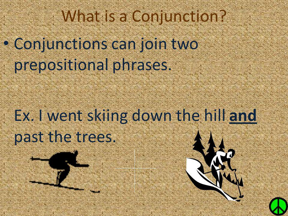 What is a Conjunction. Conjunctions can join two prepositional phrases.