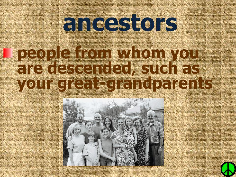 people from whom you are descended, such as your great-grandparents