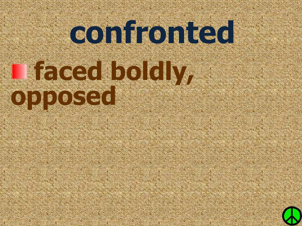 confronted faced boldly, opposed