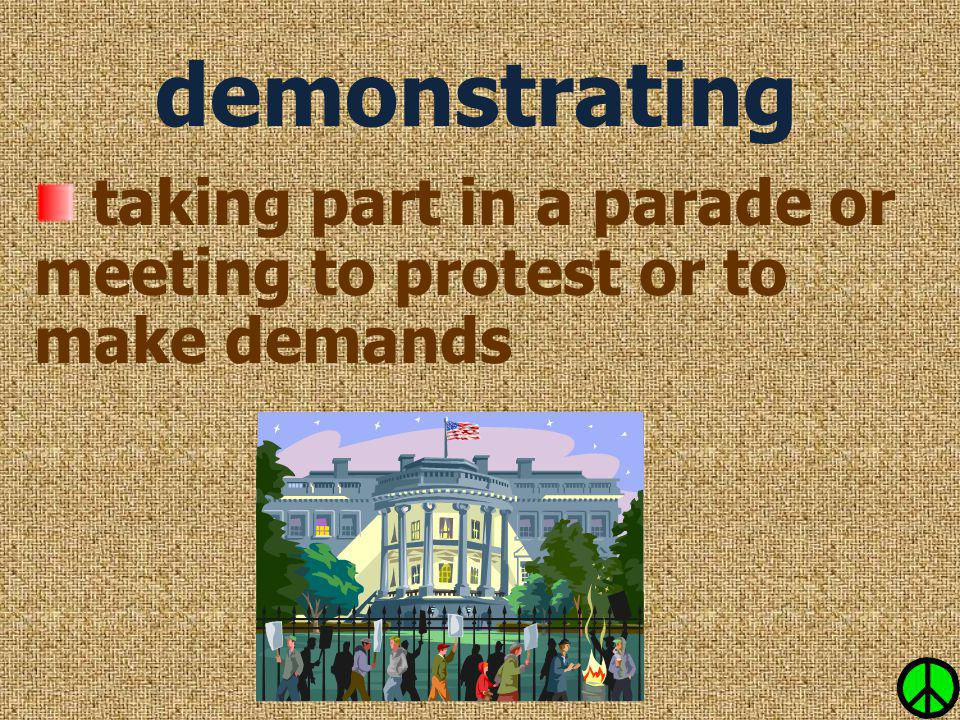 taking part in a parade or meeting to protest or to make demands