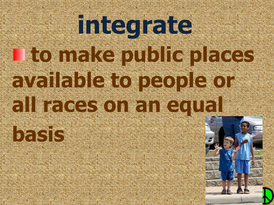 integrate to make public places available to people or all races on an equal basis