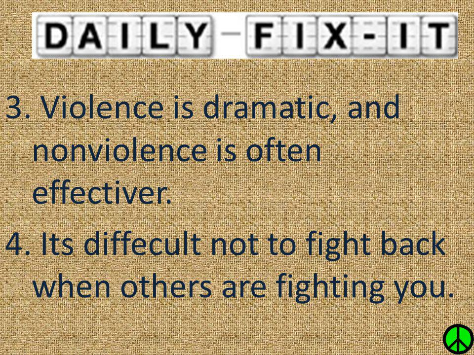 3. Violence is dramatic, and nonviolence is often effectiver. 4