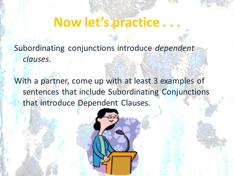Now let's practice . . . Subordinating conjunctions introduce dependent clauses.