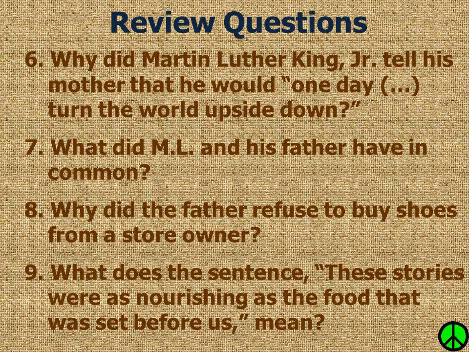 Review Questions 6. Why did Martin Luther King, Jr. tell his mother that he would one day (…) turn the world upside down