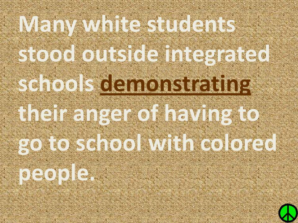 Many white students stood outside integrated schools demonstrating their anger of having to go to school with colored people.