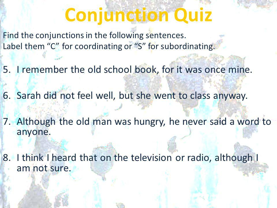 Conjunction Quiz Find the conjunctions in the following sentences. Label them C for coordinating or S for subordinating.