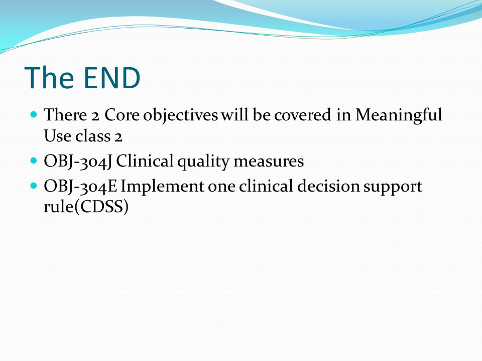 The END There 2 Core objectives will be covered in Meaningful Use class 2. OBJ-304J Clinical quality measures.
