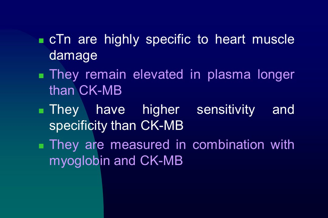 cTn are highly specific to heart muscle damage