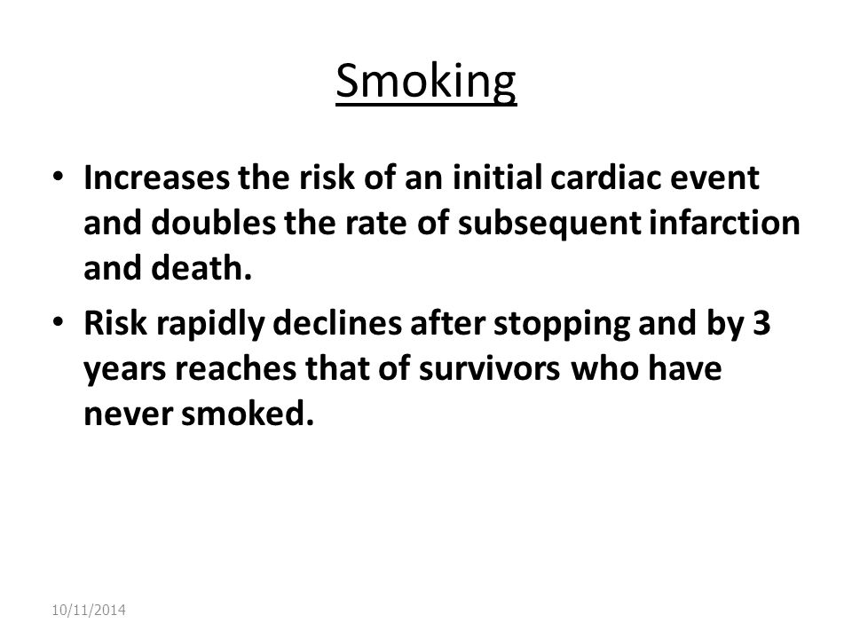 Smoking Increases the risk of an initial cardiac event and doubles the rate of subsequent infarction and death.