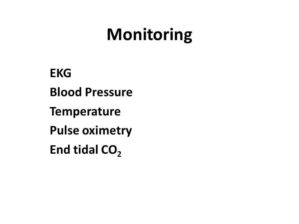 Monitoring EKG Blood Pressure Temperature Pulse oximetry End tidal CO2